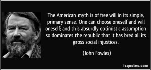 quote-the-american-myth-is-of-free-will-in-its-simple-primary-sense-one-can-choose-oneself-and-will-john-fowles-318343