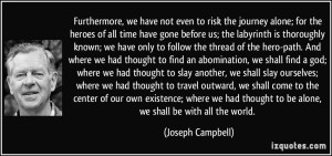 quote-furthermore-we-have-not-even-to-risk-the-journey-alone-for-the-heroes-of-all-time-have-gone-joseph-campbell-339744