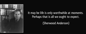 quote-it-may-be-life-is-only-worthwhile-at-moments-perhaps-that-is-all-we-ought-to-expect-sherwood-anderson-289171