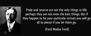 quote-pride-and-reserve-are-not-the-only-things-in-life-perhaps-they-are-not-even-the-best-things-but-ford-madox-ford-229353
