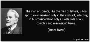 quote-the-man-of-science-like-the-man-of-letters-is-too-apt-to-view-mankind-only-in-the-abstract-james-frazer-65658
